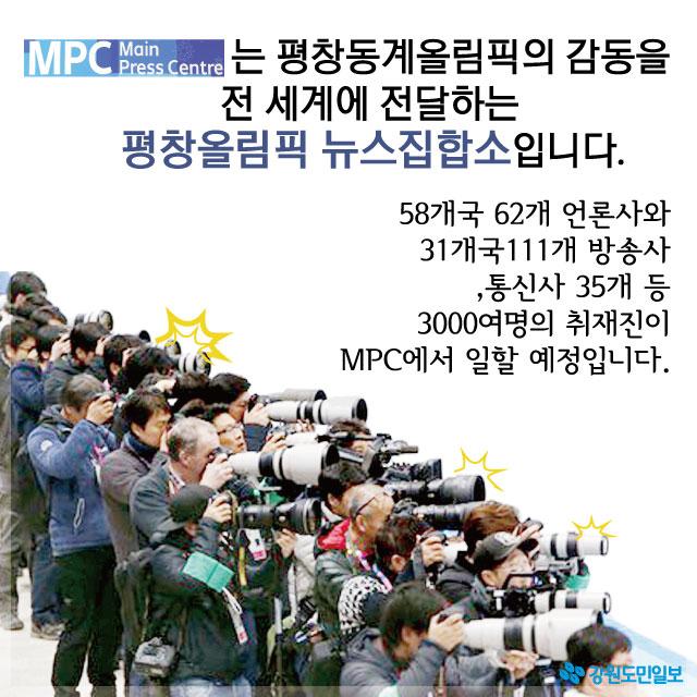 MPC는 평창동계올림픽의 감동을 전 세계에 전달하는 평창올림픽 뉴스집합소입니다. 58개국 62개 언론사와 31개국 111개 방송사, 통신사 35개 등 3000여명의 취재진이 MPC에서 일할 예정입니다.